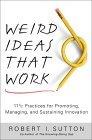 Extrañas ideas que funcionan, 11 y ½ prácticas para promover, gerenciar y mantener la innovación, por Robert I. Sutton