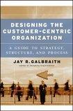 Diseñando una organización centrada en el cliente, Una guía de estrategia, estructura y progreso, por Jay Galbraith