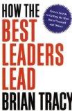 Cómo lideran los mejores líderes, Secretos comprobados para obtener el máximo de nosotros mismos y de los demás, por Brian Tracy