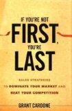 Si no es el primero, entonces quedará de último, Estrategias de ventas para dominar el mercado y superar a la competencia, por Grant Cardone