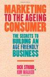 Marketing para el consumidor que está envejeciendo, Los secretos para desarrollar un negocio en armonía con el envejecimiento, por Dick Stroud, Kim  Walker