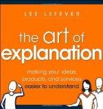 El arte de la explicación, Hacer las ideas, productos y servicios más fáciles de entender, por Lee LeFever