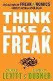 Piense como un freak , Los autores del Freakanomics le ofrecen reentrenar su cerebro, por Steven D. Levitt, Stephen J. Dubner