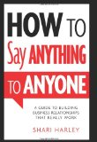 Cómo decirle cualquier cosa a cualquiera , Una guía para desarrollar relaciones comerciales que realmente funcionan, por Shari Harley
