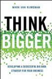 Pensar más en grande, Desarrollar una estrategia de Big Data exitosa para el negocio, por Mark van Rijmenam
