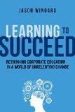 Aprender a tener éxito , Repensar la educación corporativa en un mundo en constante cambio, por Jason Wingard