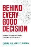 Detrás de cada buena decisión , Todos podemos usar el análisis de negocios para convertir datos en ideas rentables, por Piyanka Jain, Puneet Sharma