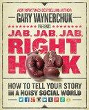 Jab, Jab, Jab, Gancho de derecha, Cómo contar su historia en un mundo social ruidoso, por Gary  Vaynerchuk